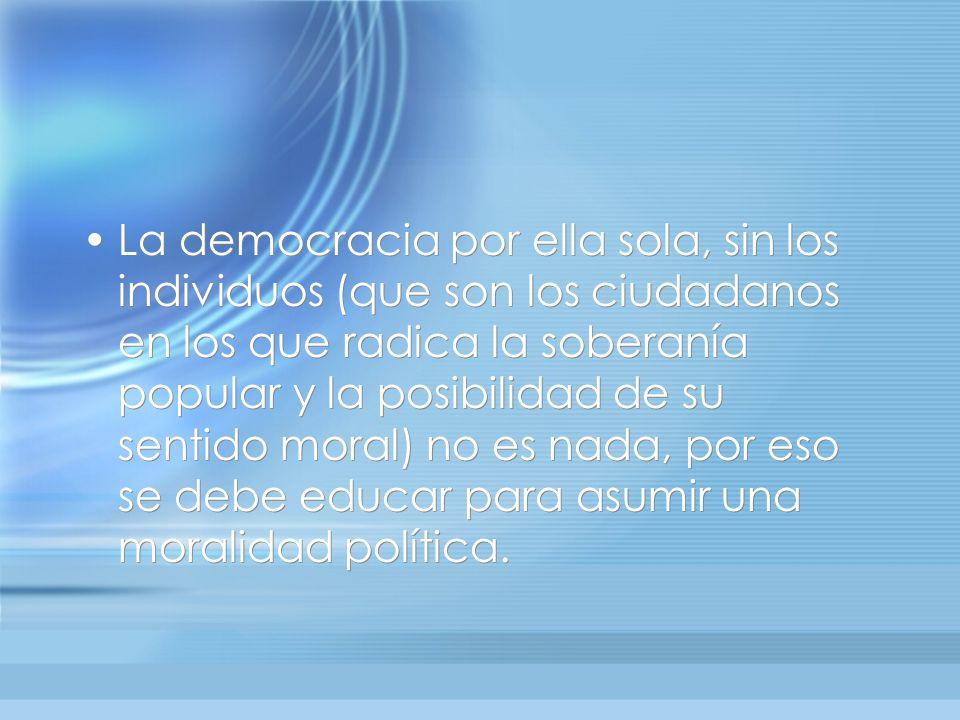 La democracia por ella sola, sin los individuos (que son los ciudadanos en los que radica la soberanía popular y la posibilidad de su sentido moral) n