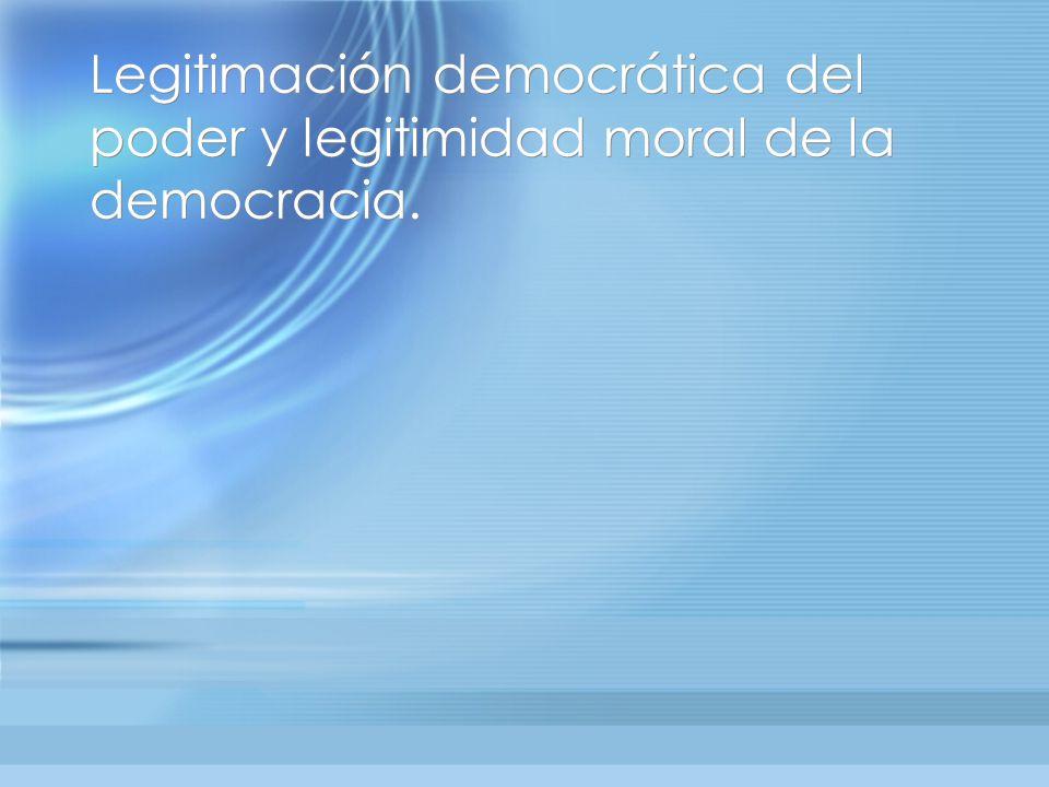 Legitimación democrática del poder y legitimidad moral de la democracia.