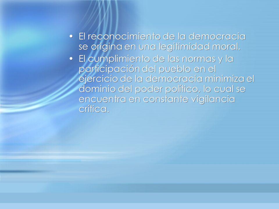 El reconocimiento de la democracia se origina en una legitimidad moral. El cumplimiento de las normas y la participación del pueblo en el ejercicio de