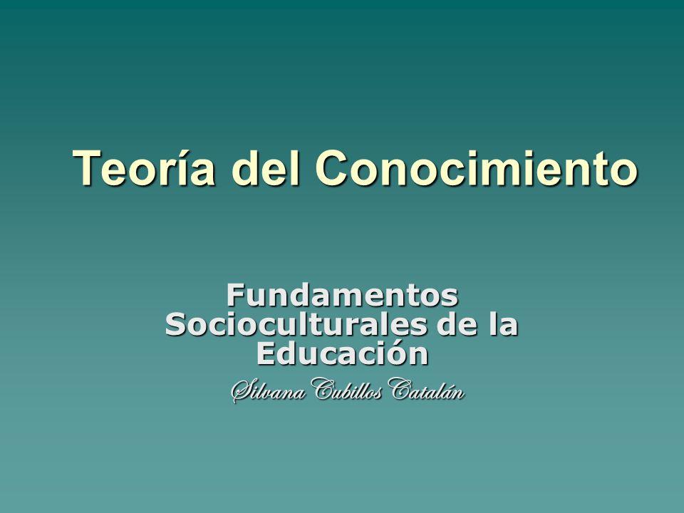 Teoría del Conocimiento Fundamentos Socioculturales de la Educación Silvana Cubillos Catalán Silvana Cubillos Catalán