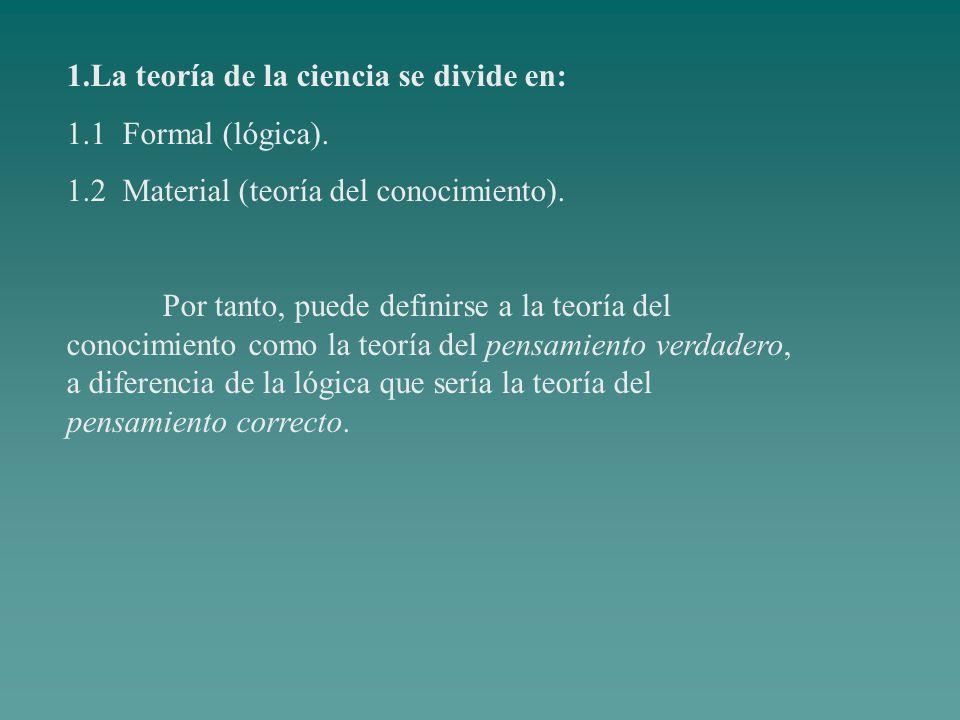 1.La teoría de la ciencia se divide en: 1.1 Formal (lógica). 1.2 Material (teoría del conocimiento). Por tanto, puede definirse a la teoría del conoci