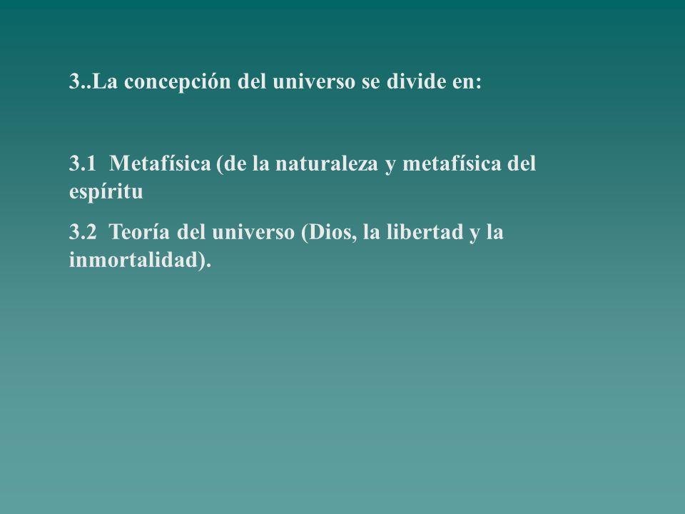 3..La concepción del universo se divide en: 3.1 Metafísica (de la naturaleza y metafísica del espíritu 3.2 Teoría del universo (Dios, la libertad y la