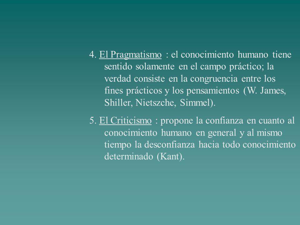 4. El Pragmatismo : el conocimiento humano tiene sentido solamente en el campo práctico; la verdad consiste en la congruencia entre los fines práctico