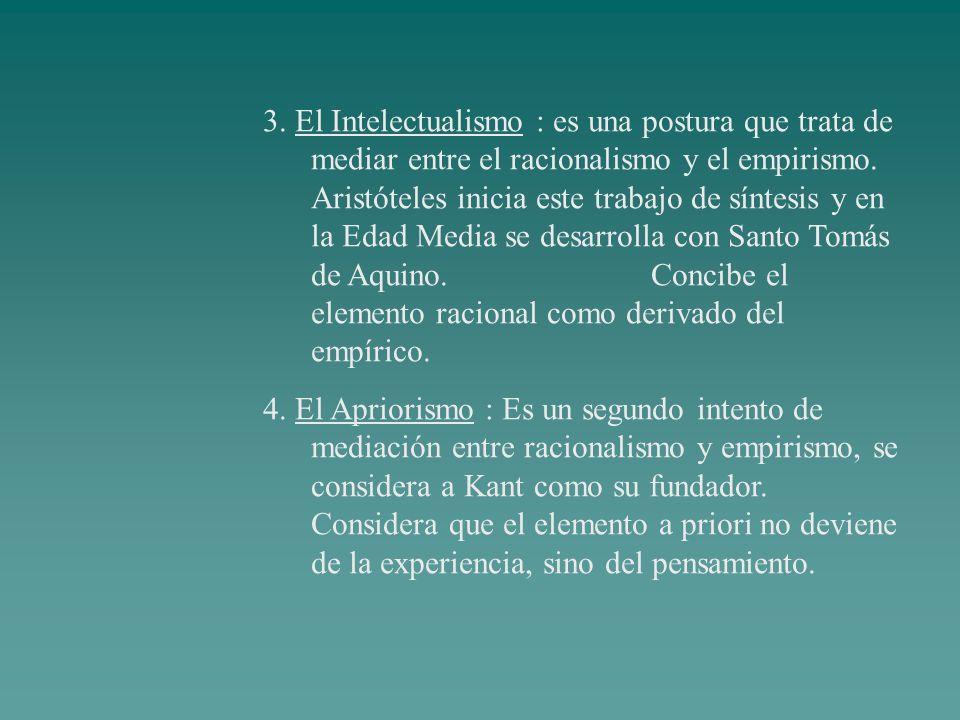 3. El Intelectualismo : es una postura que trata de mediar entre el racionalismo y el empirismo. Aristóteles inicia este trabajo de síntesis y en la E
