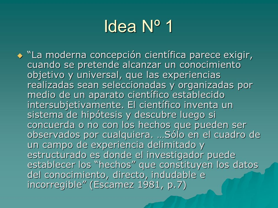 Idea Nº 1 La moderna concepción científica parece exigir, cuando se pretende alcanzar un conocimiento objetivo y universal, que las experiencias reali