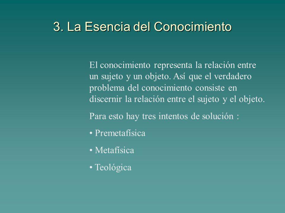 3. La Esencia del Conocimiento El conocimiento representa la relación entre un sujeto y un objeto. Así que el verdadero problema del conocimiento cons
