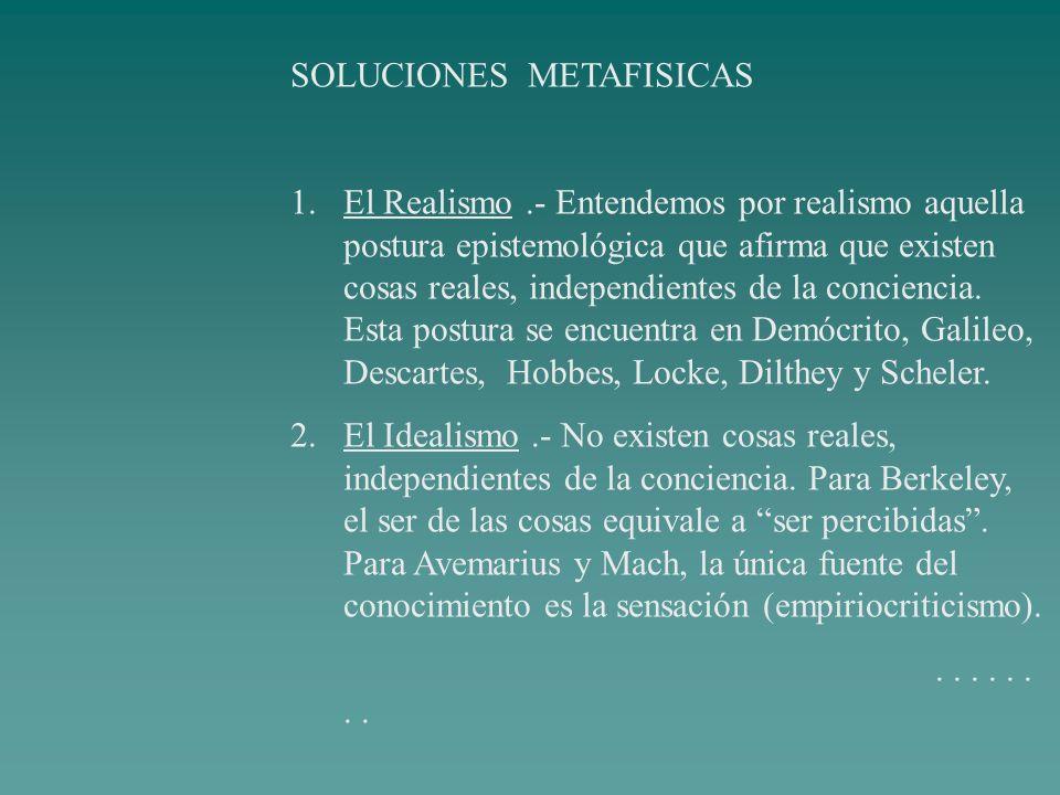 SOLUCIONES METAFISICAS 1.El Realismo.- Entendemos por realismo aquella postura epistemológica que afirma que existen cosas reales, independientes de l