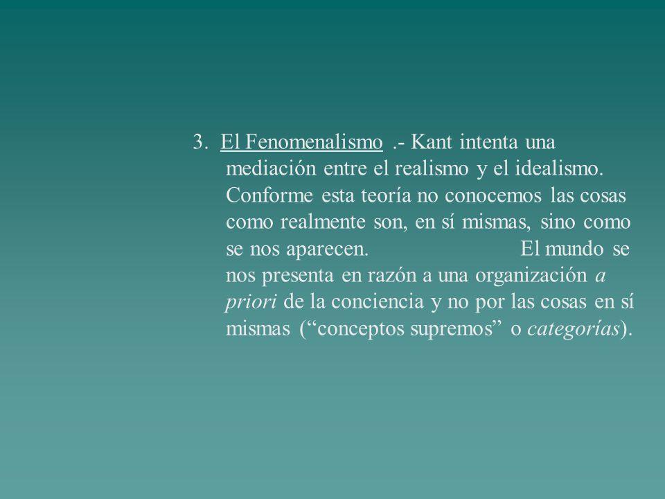 3. El Fenomenalismo.- Kant intenta una mediación entre el realismo y el idealismo. Conforme esta teoría no conocemos las cosas como realmente son, en