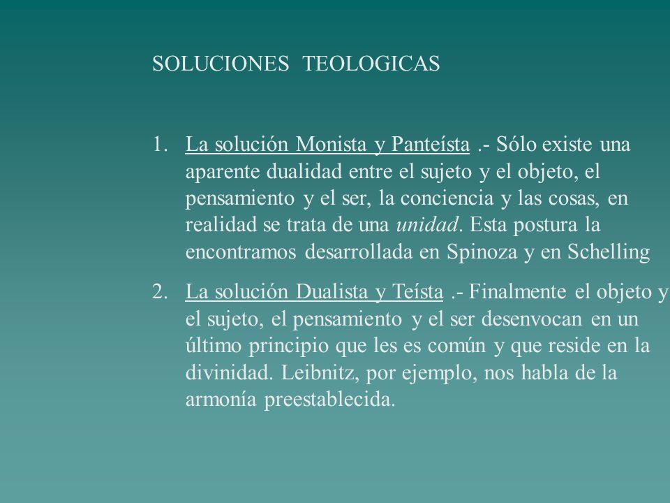 SOLUCIONES TEOLOGICAS 1.La solución Monista y Panteísta.- Sólo existe una aparente dualidad entre el sujeto y el objeto, el pensamiento y el ser, la c