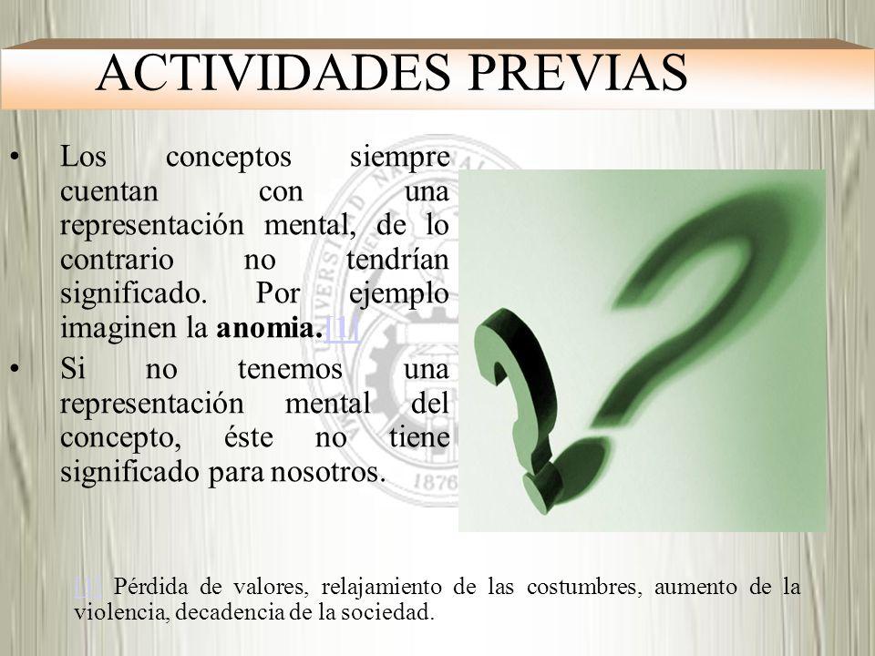 ACTIVIDADES PREVIAS Los conceptos siempre cuentan con una representación mental, de lo contrario no tendrían significado. Por ejemplo imaginen la anom