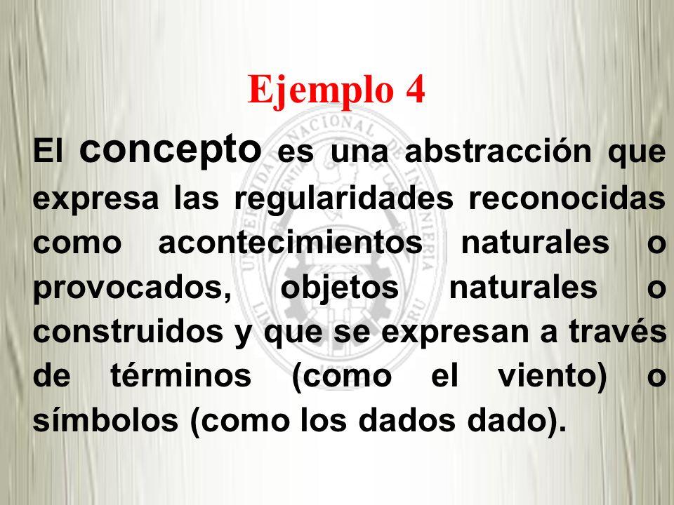 Ejemplo 4 El concepto es una abstracción que expresa las regularidades reconocidas como acontecimientos naturales o provocados, objetos naturales o co