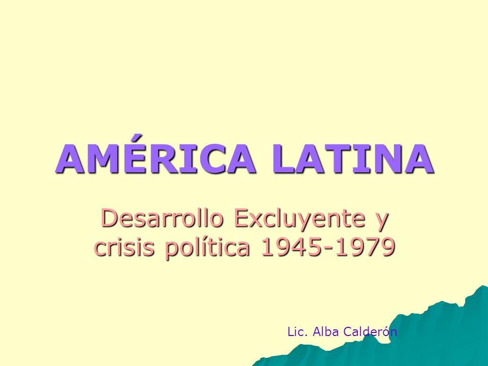AMÉRICA LATINA Desarrollo Excluyente y crisis política 1945-1979 Lic. Alba Calderón