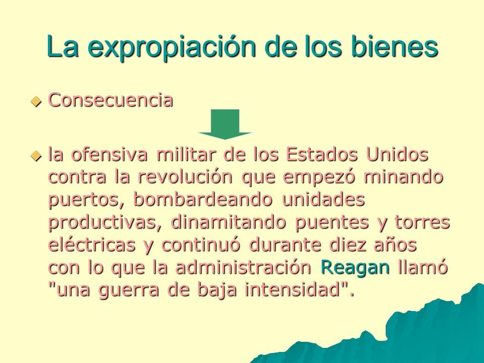 La expropiación de los bienes Consecuencia Consecuencia la ofensiva militar de los Estados Unidos contra la revolución que empezó minando puertos, bom