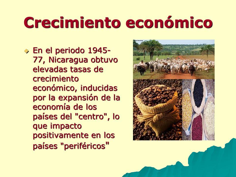 Crecimiento económico En el periodo 1945- 77, Nicaragua obtuvo elevadas tasas de crecimiento económico, inducidas por la expansión de la economía de l