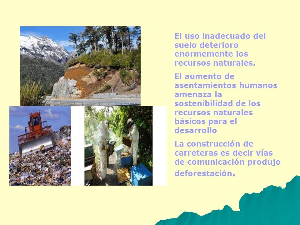 El uso inadecuado del suelo deterioro enormemente los recursos naturales. El aumento de asentamientos humanos amenaza la sostenibilidad de los recurso