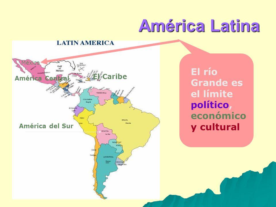 América Central El Caribe América del Sur América Latina México El río Grande es el límite político, económico y cultural