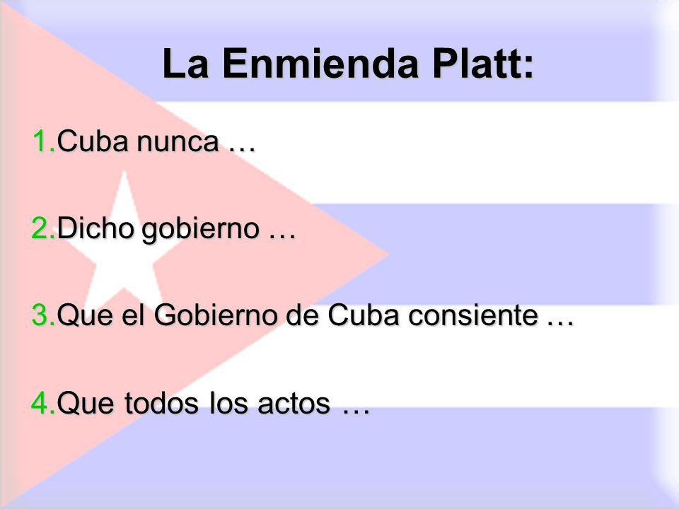 La Enmienda Platt: 1.Cuba nunca … 2.Dicho gobierno … 3.Que el Gobierno de Cuba consiente … 4.Que todos los actos …
