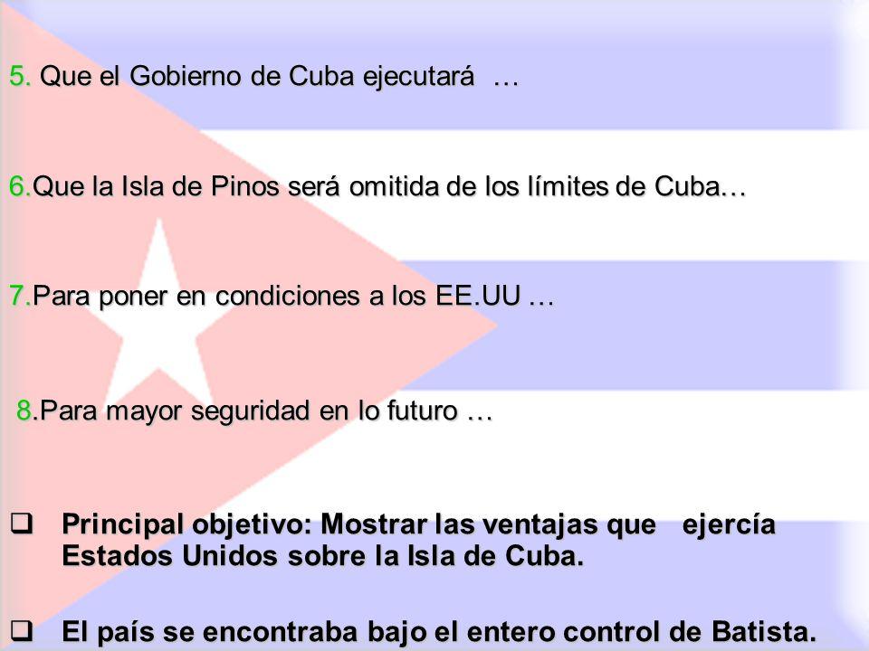 5. Que el Gobierno de Cuba ejecutará … 6.Que la Isla de Pinos será omitida de los límites de Cuba… 7.Para poner en condiciones a los EE.UU … 8.Para ma