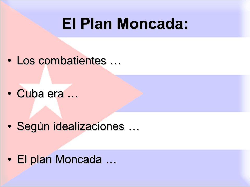 El Plan Moncada: Los combatientes …Los combatientes … Cuba era …Cuba era … Según idealizaciones …Según idealizaciones … El plan Moncada …El plan Monca