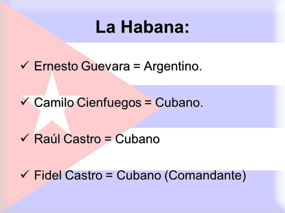La Habana: Ernesto Guevara = Argentino. Camilo Cienfuegos = Cubano. Camilo Cienfuegos = Cubano. Raúl Castro = Cubano Raúl Castro = Cubano Fidel Castro