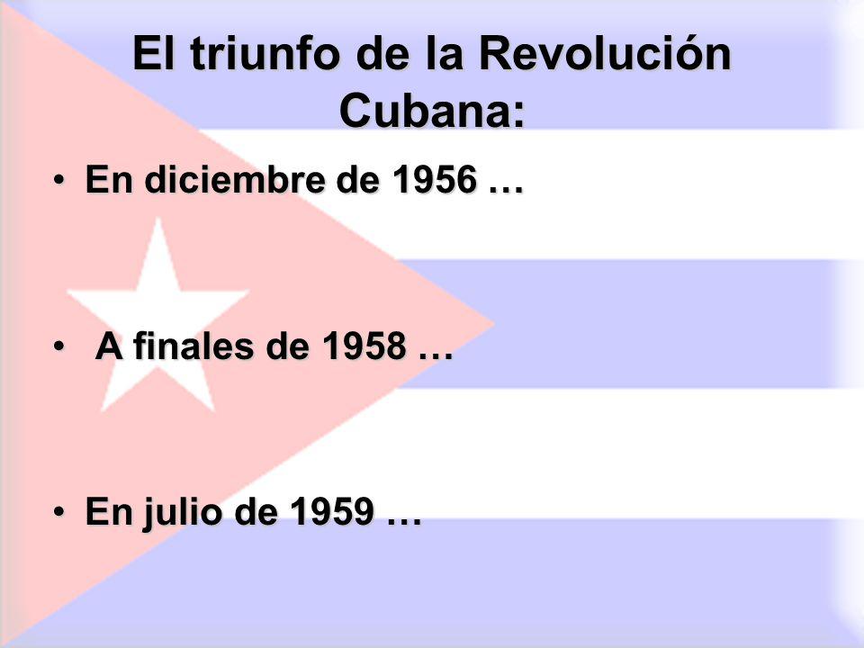 El triunfo de la Revolución Cubana: En diciembre de 1956 …En diciembre de 1956 … A finales de 1958 … A finales de 1958 … En julio de 1959 …En julio de