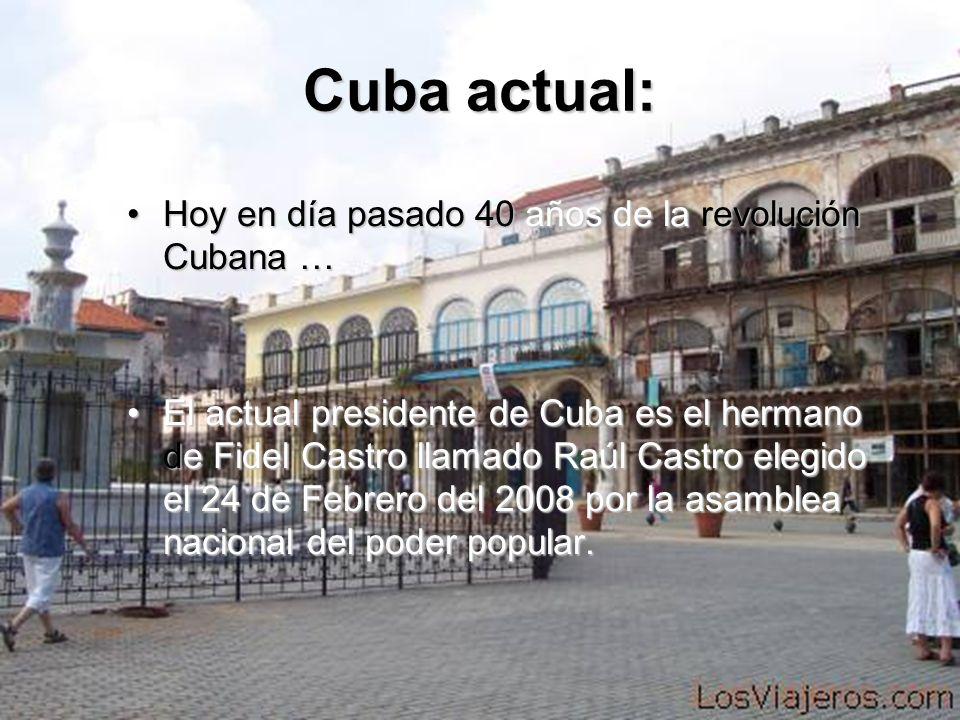 Cuba actual: Hoy en día pasado 40 años de la revolución Cubana … El actual presidente de Cuba es el hermano de Fidel Castro llamado Raúl Castro elegid