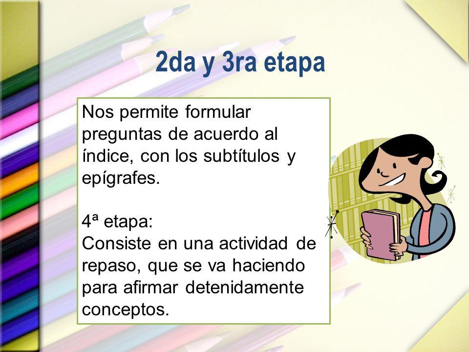 2da y 3ra etapa Nos permite formular preguntas de acuerdo al índice, con los subtítulos y epígrafes. 4ª etapa: Consiste en una actividad de repaso, qu