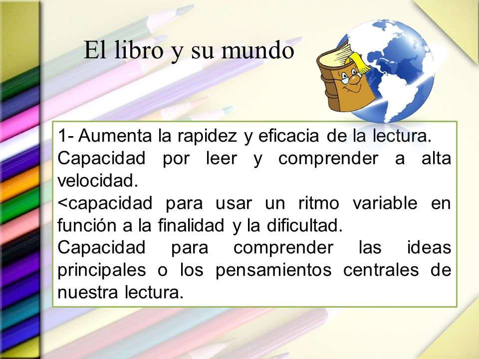 El libro y su mundo 1- Aumenta la rapidez y eficacia de la lectura. Capacidad por leer y comprender a alta velocidad. <capacidad para usar un ritmo va
