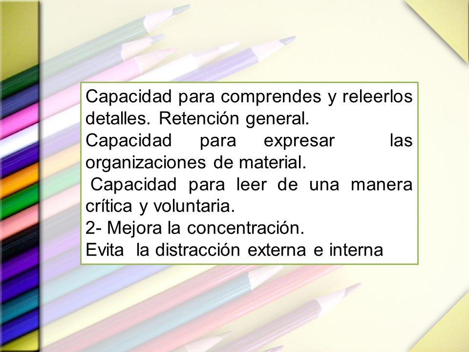 Capacidad para comprendes y releerlos detalles. Retención general. Capacidad para expresar las organizaciones de material. Capacidad para leer de una