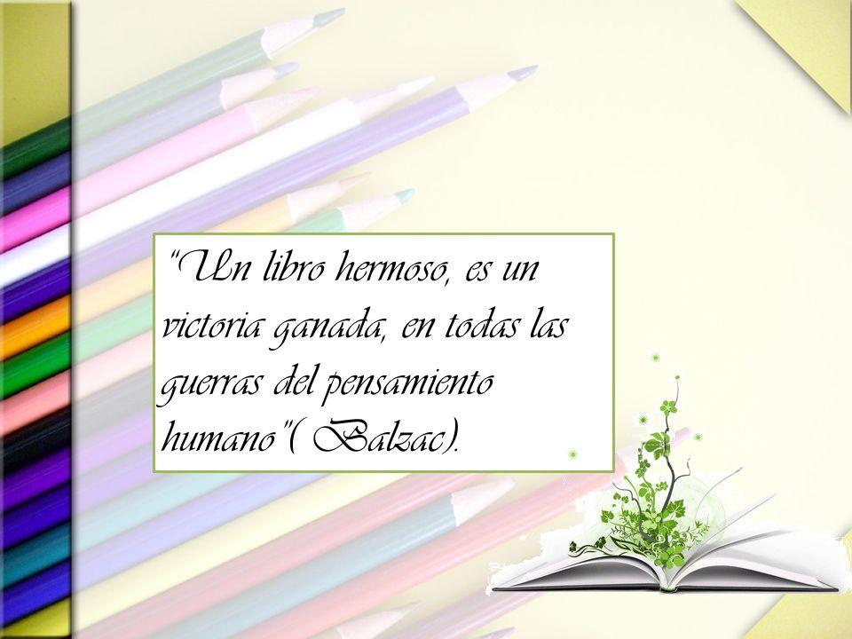 Un libro hermoso, es un victoria ganada, en todas las guerras del pensamiento humano( Balzac).