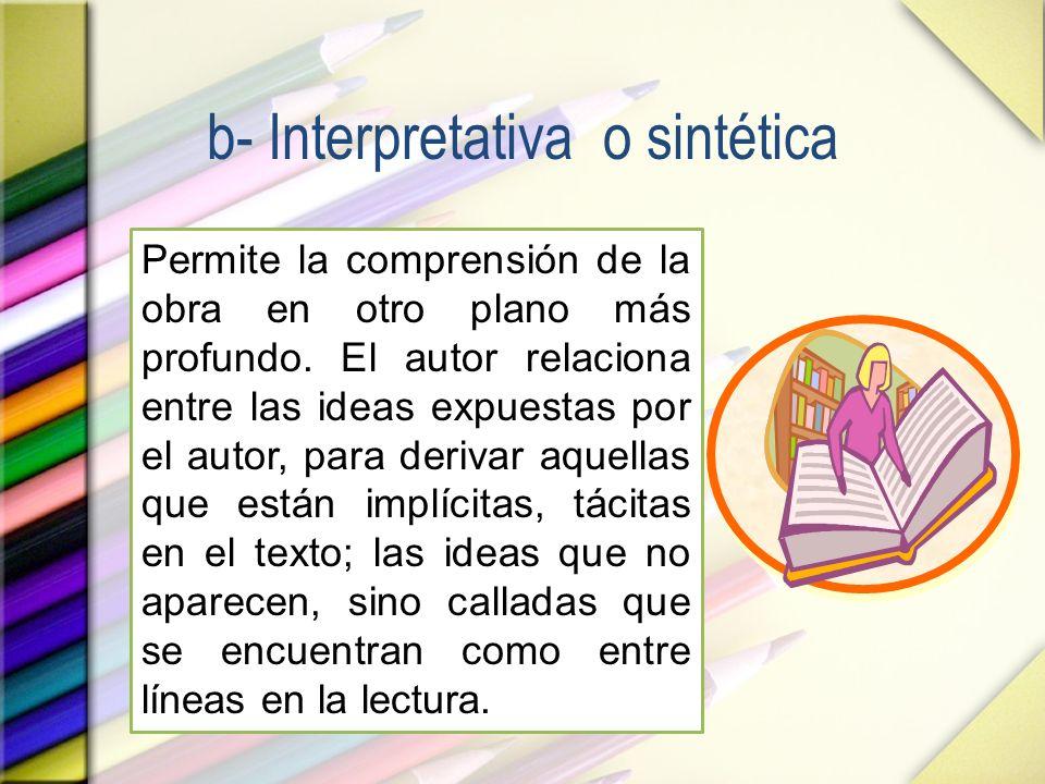 b- Interpretativa o sintética Permite la comprensión de la obra en otro plano más profundo. El autor relaciona entre las ideas expuestas por el autor,