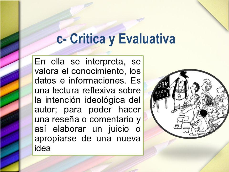 c- Critica y Evaluativa En ella se interpreta, se valora el conocimiento, los datos e informaciones. Es una lectura reflexiva sobre la intención ideol