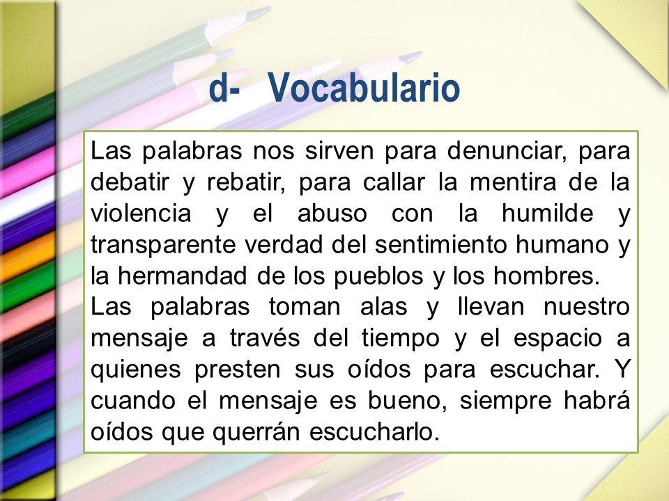 d- Vocabulario Las palabras nos sirven para denunciar, para debatir y rebatir, para callar la mentira de la violencia y el abuso con la humilde y tran