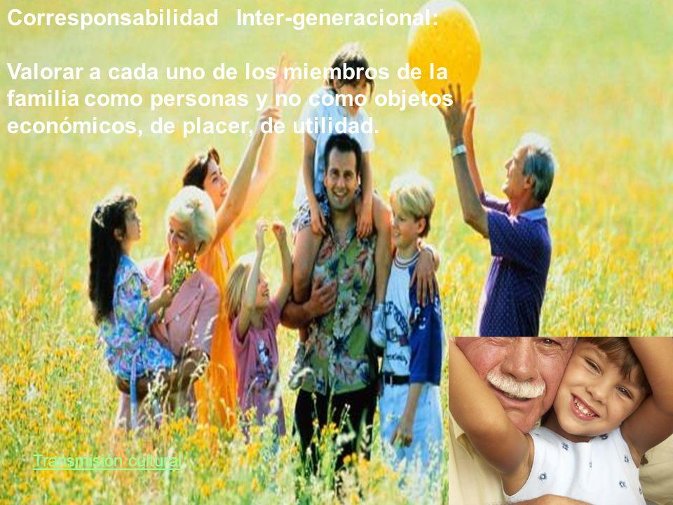 Transmisión cultural Corresponsabilidad Inter-generacional: Valorar a cada uno de los miembros de la familia como personas y no como objetos económico
