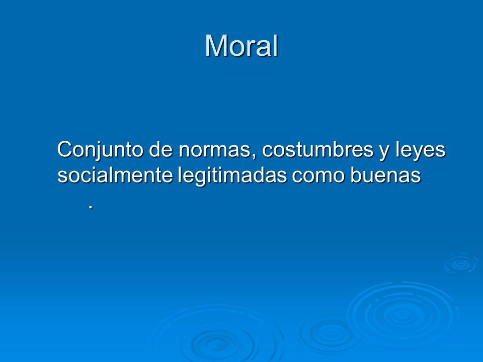 Moral Conjunto de normas, costumbres y leyes socialmente legitimadas como buenas. Conjunto de normas, costumbres y leyes socialmente legitimadas como
