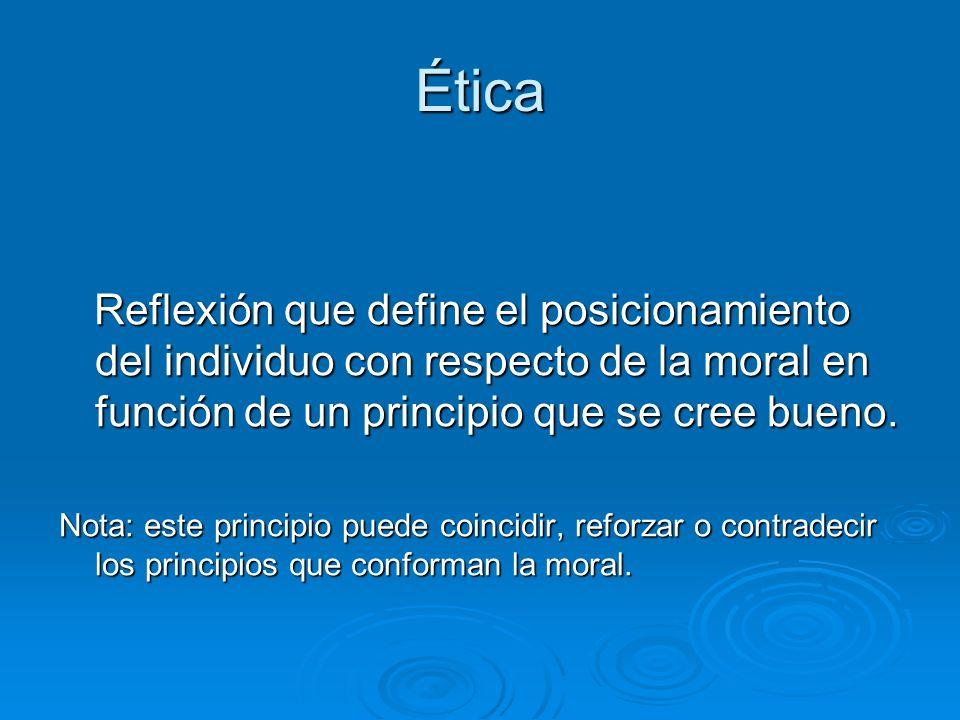 Ética Reflexión que define el posicionamiento del individuo con respecto de la moral en función de un principio que se cree bueno. Reflexión que defin