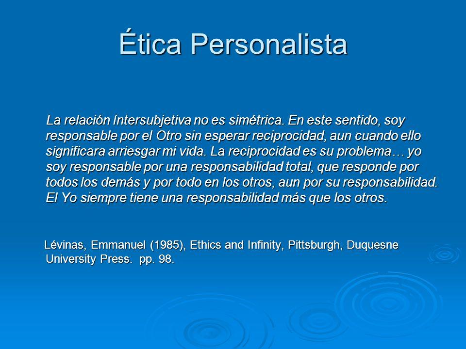 Ética Personalista La relación íntersubjetiva no es simétrica. En este sentido, soy responsable por el Otro sin esperar reciprocidad, aun cuando ello