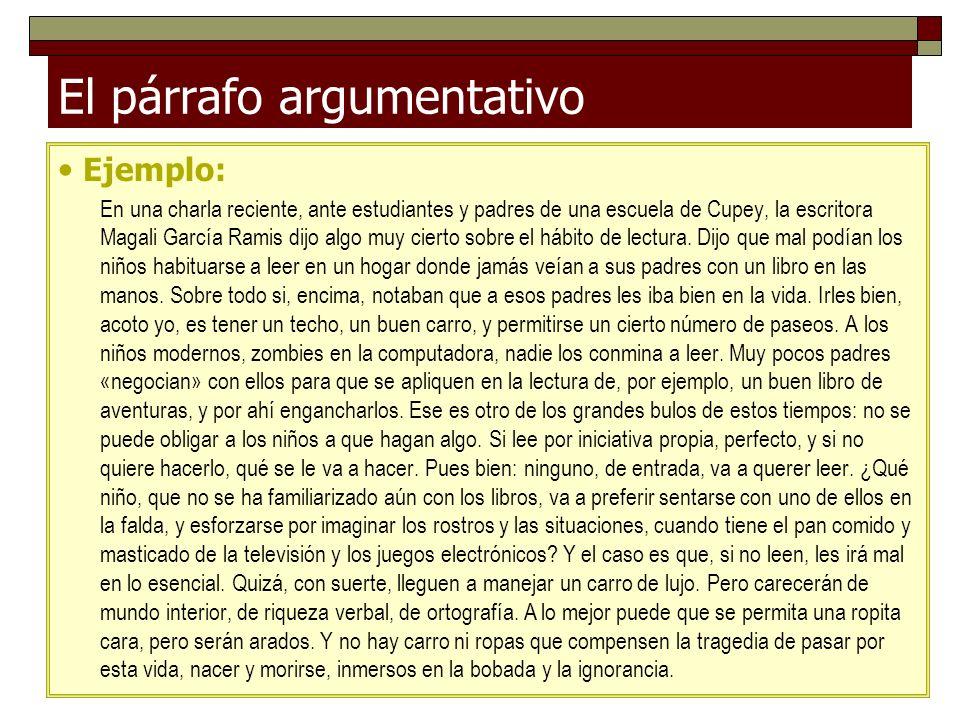 El párrafo argumentativo Ejemplo: En una charla reciente, ante estudiantes y padres de una escuela de Cupey, la escritora Magali García Ramis dijo alg