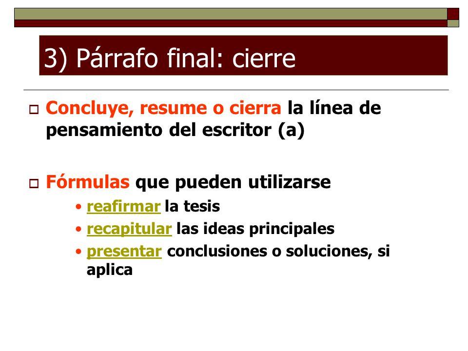3) Párrafo final: cierre Concluye, resume o cierra la línea de pensamiento del escritor (a) Fórmulas que pueden utilizarse reafirmar la tesis recapitu