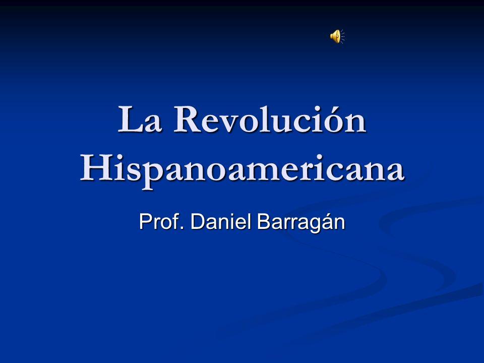La Revolución Hispanoamericana Prof. Daniel Barragán