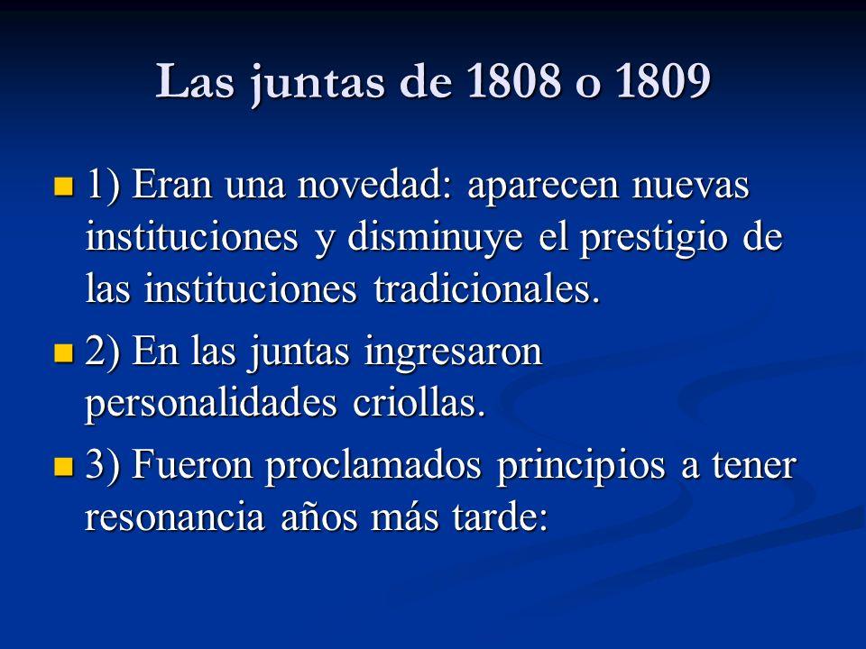 Las juntas de 1808 o 1809 1) Eran una novedad: aparecen nuevas instituciones y disminuye el prestigio de las instituciones tradicionales. 1) Eran una