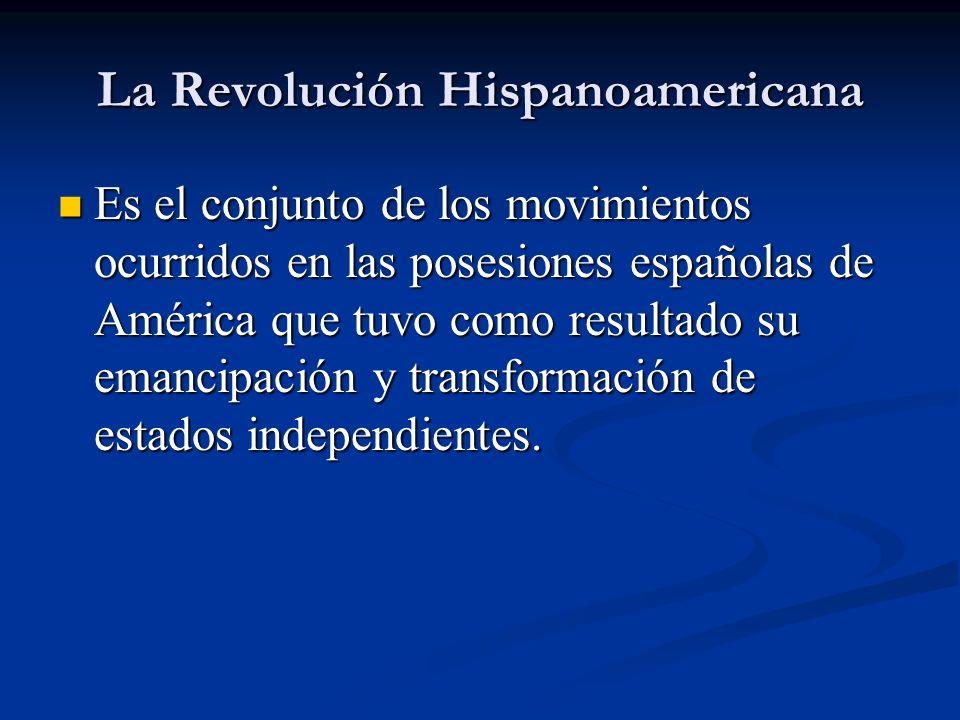 La Revolución Hispanoamericana Es el conjunto de los movimientos ocurridos en las posesiones españolas de América que tuvo como resultado su emancipac