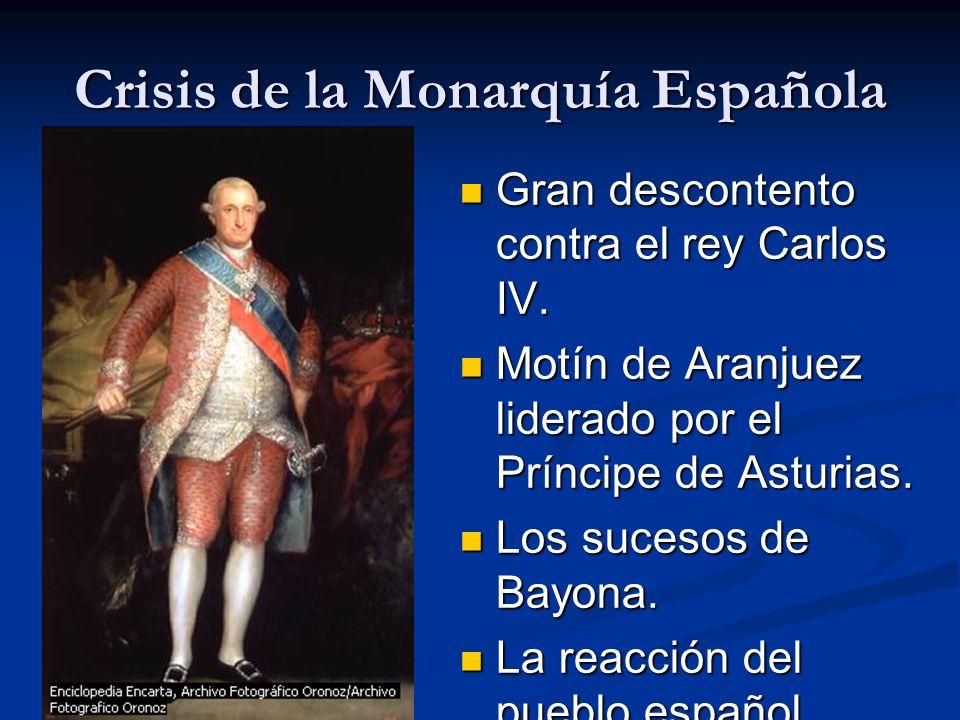 Crisis de la Monarquía Española Gran descontento contra el rey Carlos IV. Motín de Aranjuez liderado por el Príncipe de Asturias. Los sucesos de Bayon
