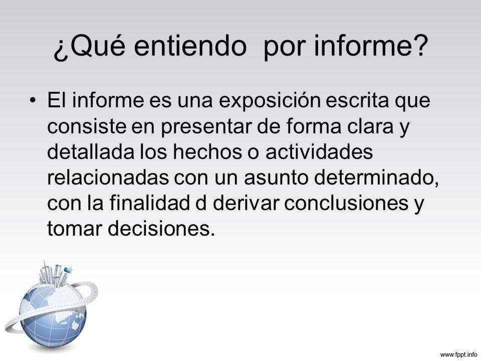 ¿Qué entiendo por informe? El informe es una exposición escrita que consiste en presentar de forma clara y detallada los hechos o actividades relacion
