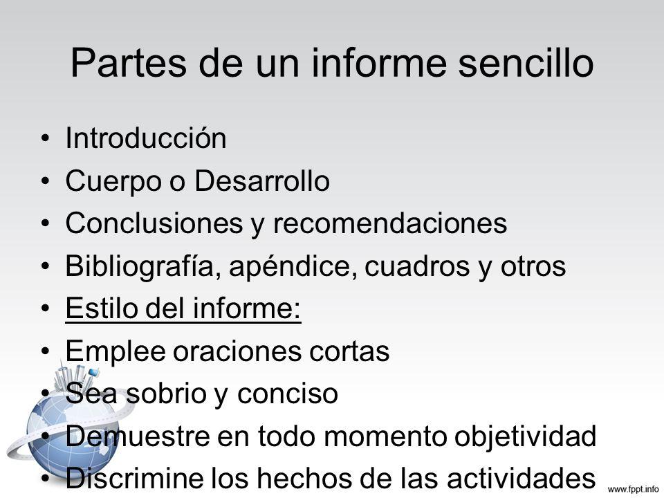 Partes de un informe sencillo Introducción Cuerpo o Desarrollo Conclusiones y recomendaciones Bibliografía, apéndice, cuadros y otros Estilo del infor