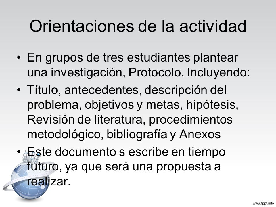 Orientaciones de la actividad En grupos de tres estudiantes plantear una investigación, Protocolo. Incluyendo: Título, antecedentes, descripción del p