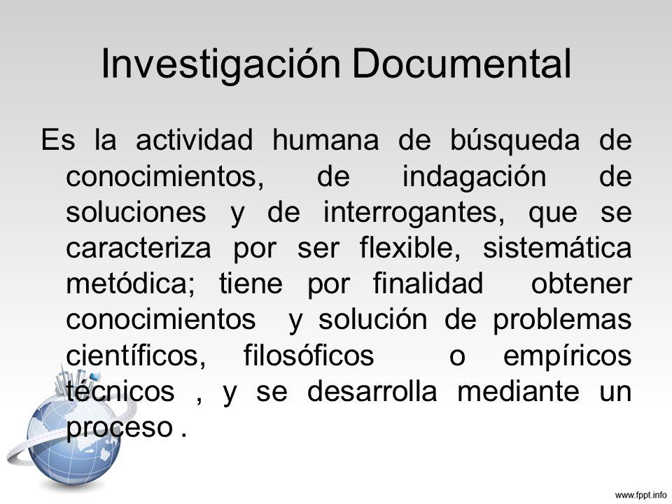 Investigación Documental Es la actividad humana de búsqueda de conocimientos, de indagación de soluciones y de interrogantes, que se caracteriza por s