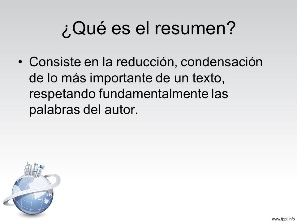 ¿Qué es el resumen? Consiste en la reducción, condensación de lo más importante de un texto, respetando fundamentalmente las palabras del autor.