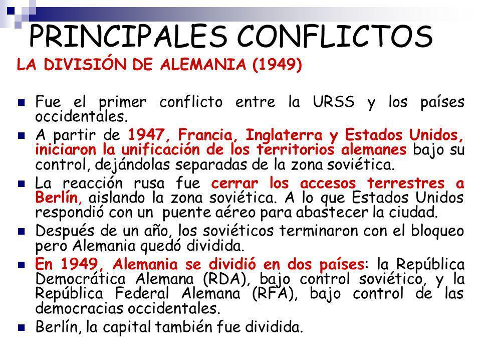 PRINCIPALES CONFLICTOS LA DIVISIÓN DE ALEMANIA (1949) Fue el primer conflicto entre la URSS y los países occidentales. A partir de 1947, Francia, Ingl