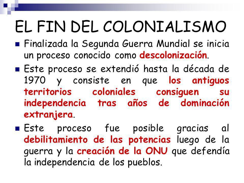 EL FIN DEL COLONIALISMO Finalizada la Segunda Guerra Mundial se inicia un proceso conocido como descolonización. Este proceso se extendió hasta la déc